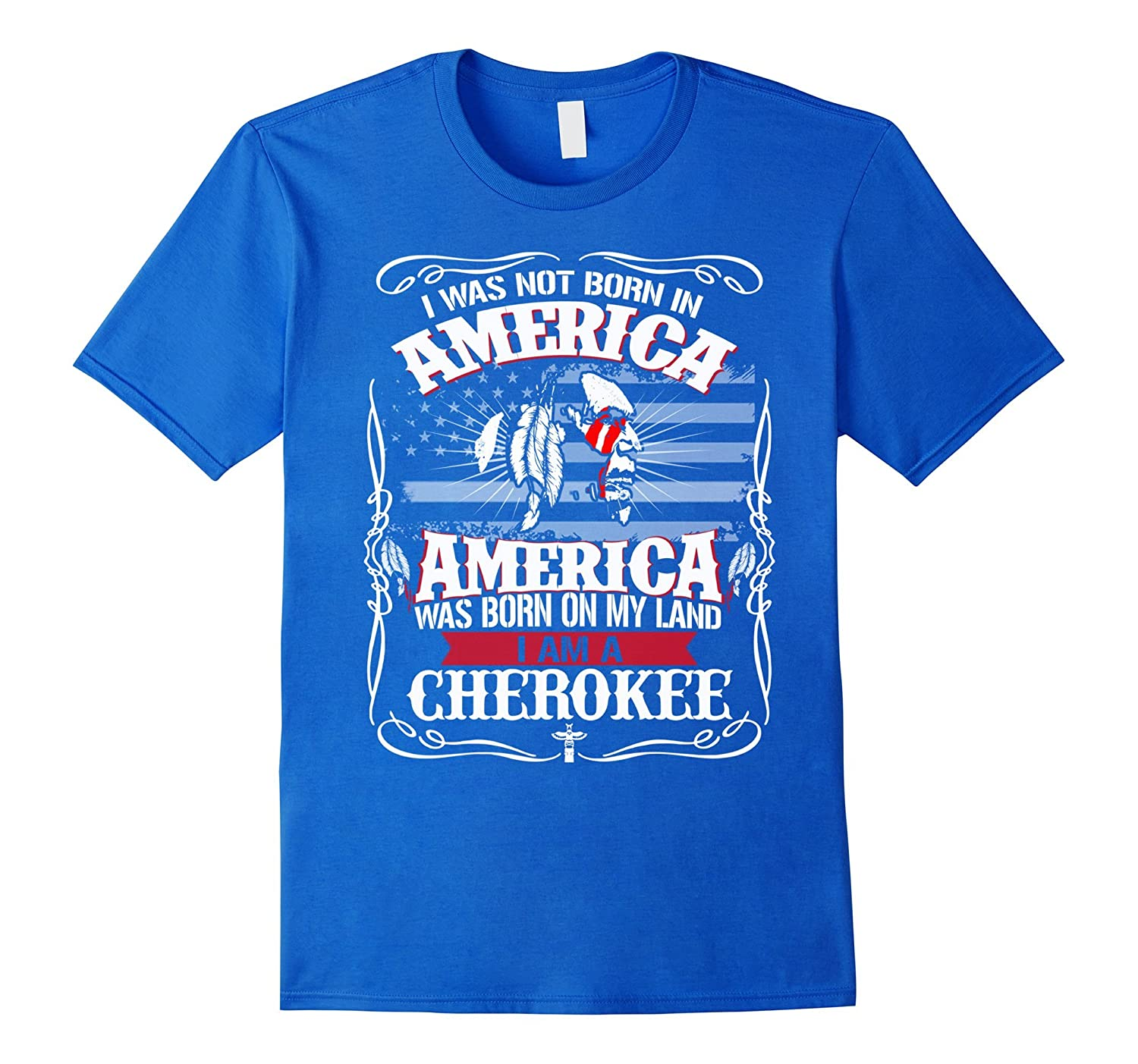 America Was born on My Land – I am A Cherokee Pride Tees
