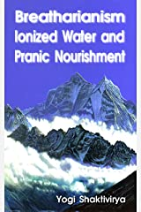 Breatharianism, Ionized Water  and Pranic Nourishment Kindle Edition