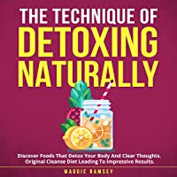 The Technique of Detoxing Naturally: Discover Foods That Detox Your Body and Clear Thoughts. Original Cleanse Diet…