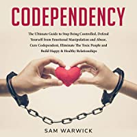 Codependency: The Ultimate Guide to Stop Being Controlled: Defend Yourself from Emotional Manipulation and Abuse, Cure Codependent, Eliminate the Toxic People and Build Happy & Healthy Relationships