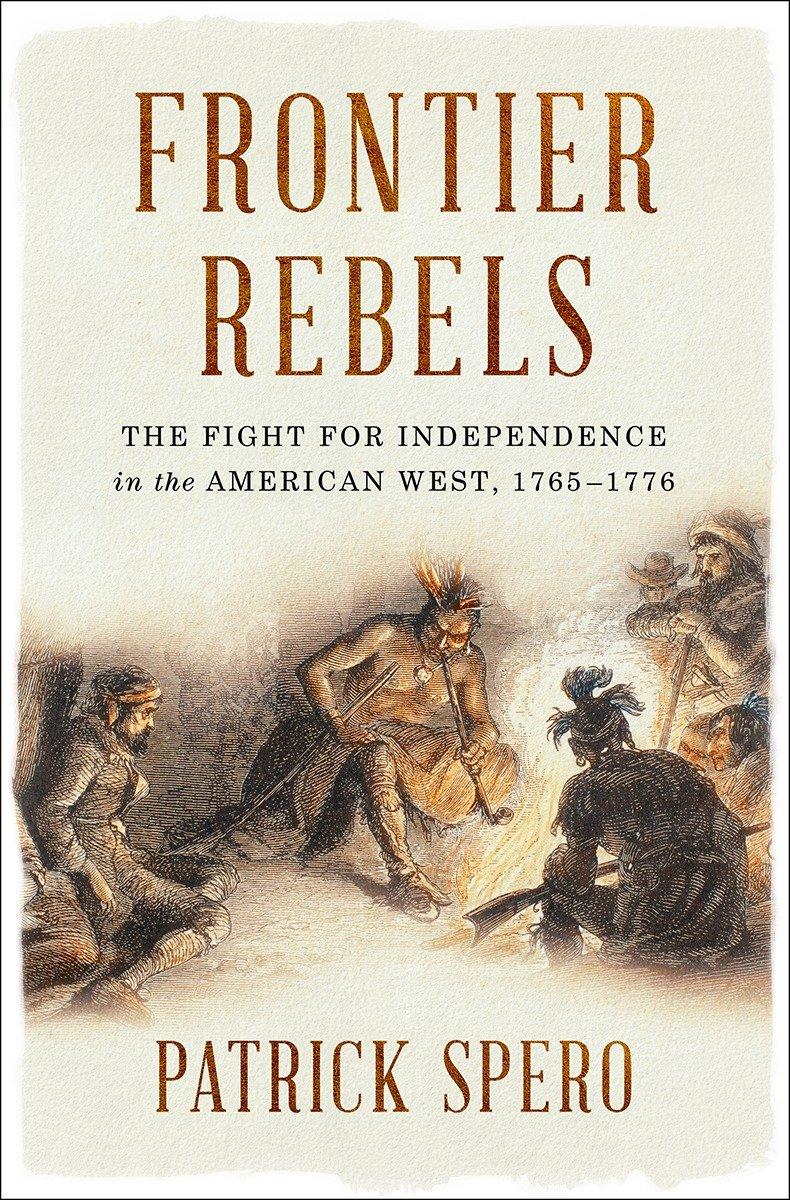 Frontier Rebels The Fight For Independence In The American West 1765 1776 Spero Patrick 9780393634709 Amazon Com Books