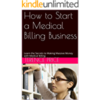 How to Start a Medical Billing Business: Learn the Secrets to Making Massive Money with Medical Billing