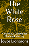 The White Rose: A Matthew Cordwainer Medieval Mystery (Matthew Cordwainer Medieval Mysteries Book 3)