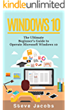 Windows 10: The Ultimate Beginner's Guide to Operate Microsoft Windows 10 (tips and tricks, user guide, updated and edited, Windows for beginners) (Microsoft Windows, softwares, guide Book 6)