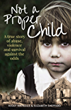 Not a Proper Child: A true story of abuse, violence and survival against the odds