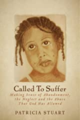 Called To Suffer: Making Sense of Abandonment, The Neglect and The Abuse That God Has Allowed Kindle Edition