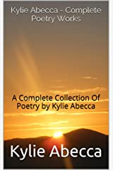 Kylie Abecca - Complete Poetry Works: A Complete Collection Of Poetry by Kylie Abecca Kindle Edition