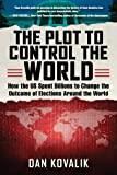 The Plot to Control the World: How the US Spent Billions to Change the Outcome of Elections Around the World
