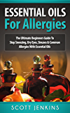 ESSENTIAL OILS FOR ALLERGIES: The Ultimate Beginners Guide To Stop Sneezing, Dry Eyes, Sinuses & Common Allergies With Essential Oils (Soap Making, Bath ... Lavender Oil, Coconut Oil, Tea Tree Oil)