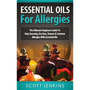 ESSENTIAL OILS FOR ALLERGIES: The Ultimate Beginners Guide To Stop Sneezing, Dry Eyes, Sinuses & Common Allergies With…