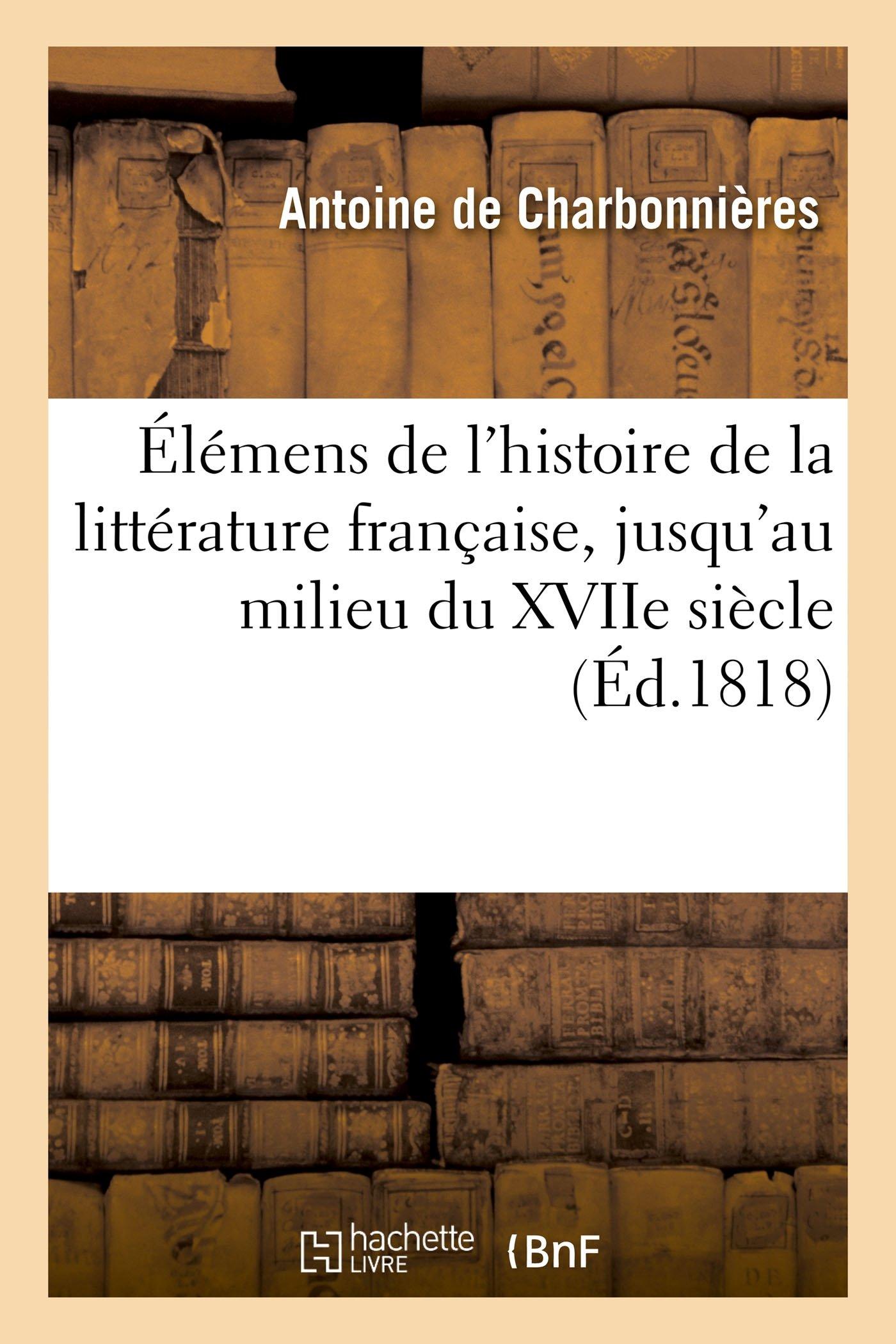 Élémens de l'Histoire de la Littérature Française, Jusqu'au Milieu Du Xviie Siècle (Litterature) (French Edition) PDF