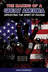 The Making of A Great America: Uprooting the Spirit of Racism Kindle Edition