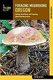 Foraging Mushrooms Oregon: Finding, Identifying, and Preparing Edible Wild Mushrooms (Foraging Series)