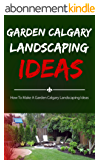 Garden Calgary Landscaping Ideas: How To Make A Garden Calgary Landscaping Ideas (English Edition)