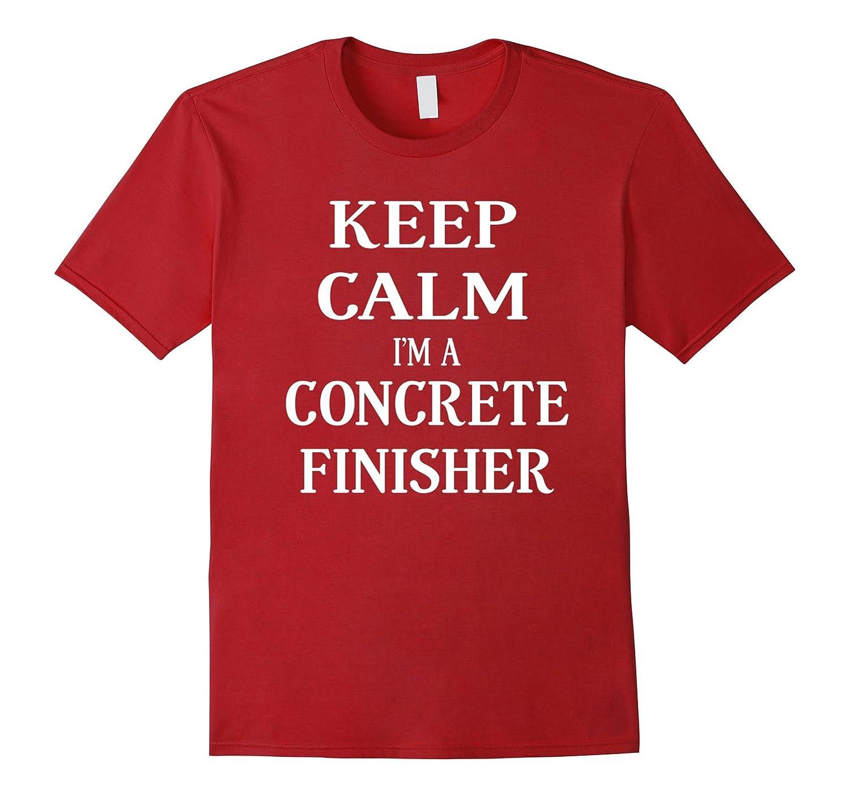 Keep Calm I'm A Concrete Finisher T-shirt For Men