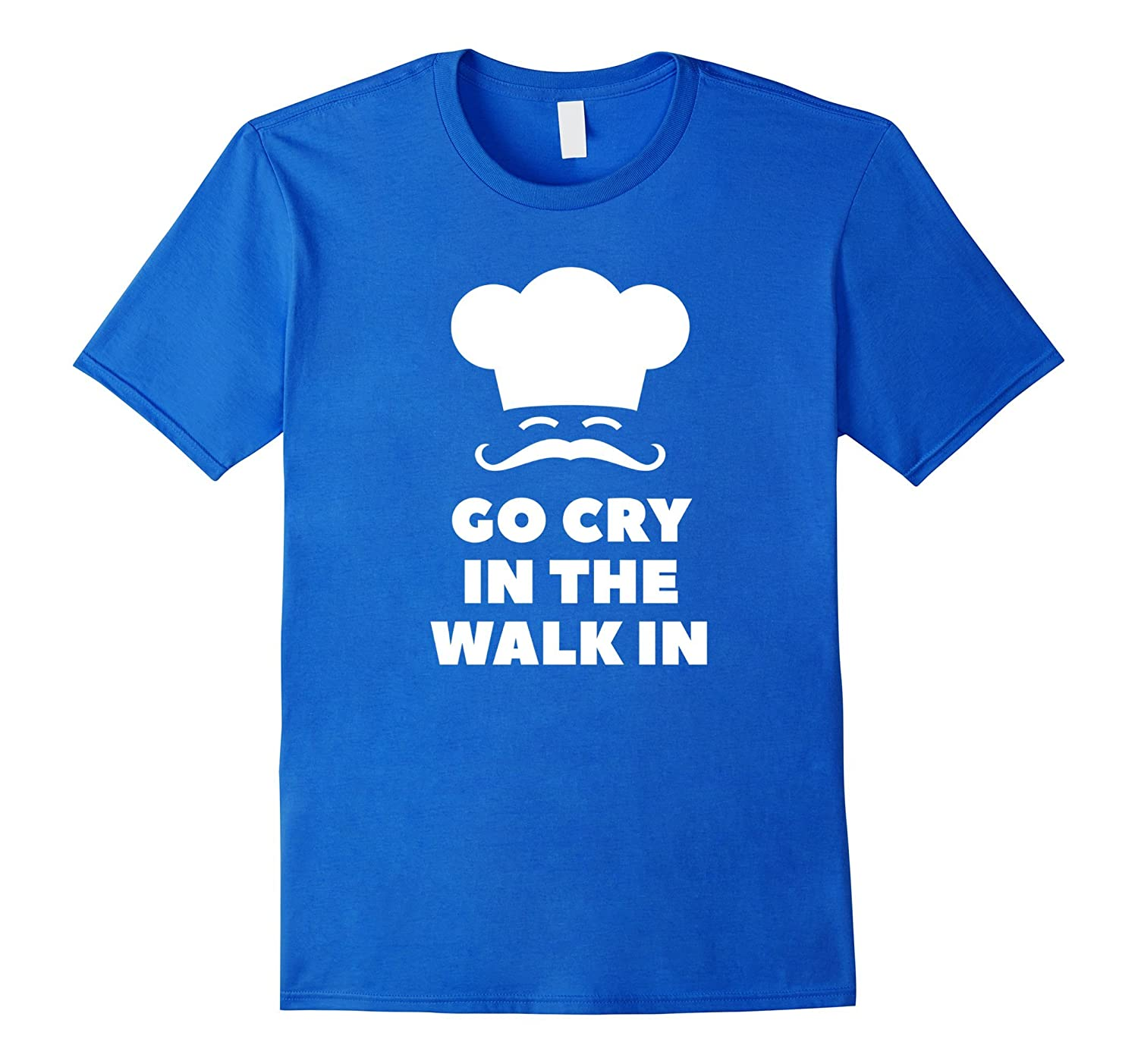 Go Cry In The Walk In Funny Chef T-Shirt