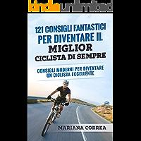 121 CONSIGLI FANTASTICI PER DIVENTARE IL MIGLIOR CICLISTA DI SEMPRE: CONSIGLI MODERNI PER DIVENTARE UN CICLISTA ECCELLENTE