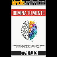 Domina tu mente - Cómo usar el pensamiento crítico, el escepticismo y la lógica para pensar con claridad y evitar ser manipulado: Técnicas probadas para mejorar la toma de decisiones inteligentes