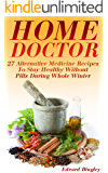 Home Doctor: 27 Alternative Medicine Recipes To Stay Healthy Without Pills During Whole Winter: (The Science Of Natural Healing, Natural Healing Products) (Medicinal Herb Books, Herb Medicine)