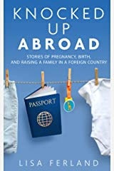 Knocked Up Abroad: Stories of pregnancy, birth, and raising a family in a foreign country Kindle Edition