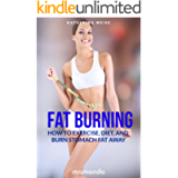 Fat Burning: How to Exercise, Diet and Burn Stomach Fat Away (FREE e-book included) (Fat Burning, Fat Burning Recipes…