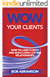 Wow Your Clients: How To Land Clients And Build Long-Lasting Relationships