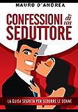 Confessioni di un seduttore. La guida segreta per sedurre le donne