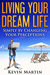 Living Your Dream Life: Simply by Changing Your Perceptions (Improving Your Life by Changing Beliefs and Perceptions)