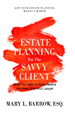 Estate Planning for the Savvy Client: What You Need to Know Before You Meet With Your Lawyer (Savvy Client Series Book 1)
