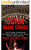 Ouija Board Stories: Terrifying Eyewitness Accounts Of REAL Life Ouija Board Experiences: Would You Dare Play? (True Paranormal Book 2)