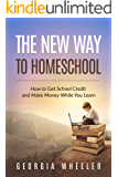 The New Way to Homeschool: How to Get School Credit and Make Money While You Learn