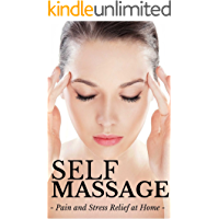 Self Massage: Massage Techniques for Beginners - Pain & Stress Relief at Home (Massage Therapy for Beginners Book 1)