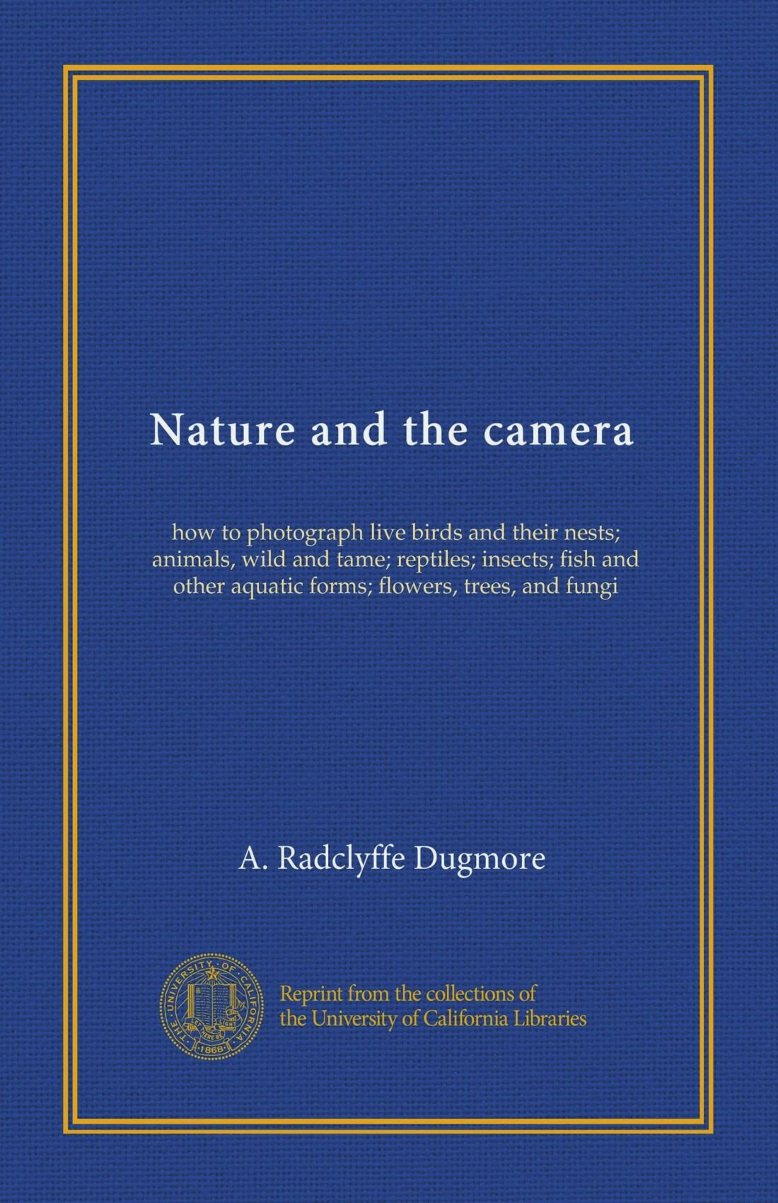 Nature and the camera: how to photograph live birds and their nests; animals, wild and tame; reptiles; insects; fish and other aquatic forms; flowers, trees, and fungi ebook