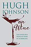 Hugh Johnson on Wine: Good Bits from 55 Years of Scribbling