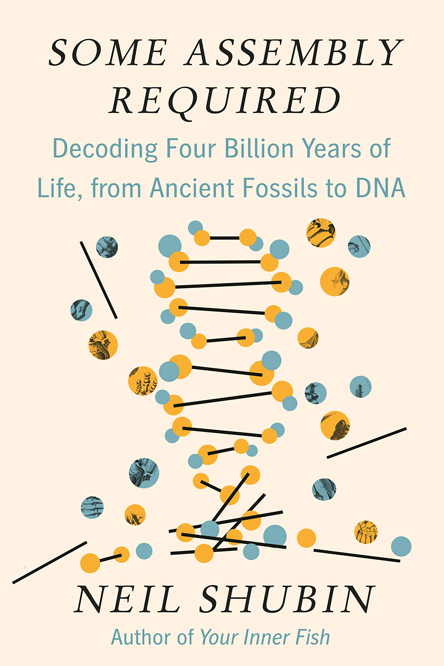 Some Assembly Required Decoding Four Billion Years Of Life From Ancient Fossils To Dna Shubin Neil 9781101871331 Books
