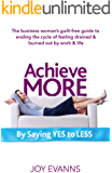 Achieve MORE by Saying YES to LESS: The business woman's guilt-free guide to ending the cycle of feeling drained & burned out by work & life