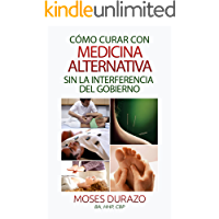 Cómo curar con medicina alternativa sin la interferencia del gobierno (Soluciones Alternativas nº 1)