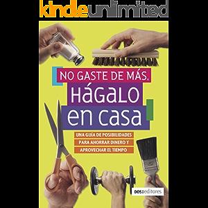 NO GASTE DE MÁS, HÁGALO EN CASA: una guía de posibilidades para ahorrar dinero y aprovechar el tiempo (Spanish Edition)