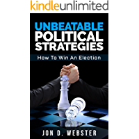 Unbeatable Political Strategies: How To Win An Election
