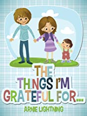 The Things I'm Grateful For: Cute Short Stories for Kids About Being Thankful and Grateful (Gratitude Series Book 4)