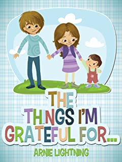 The Things I\'m Grateful For: Cute Short Stories for Kids About Being Thankful and Grateful (Gratitude Series Book 4)