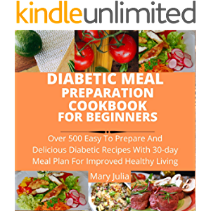 DIABETIC MEAL PREPARATION COOKBOOK FOR BEGINNERS: Over 500 easy to prepare and delicious diabetic recipes with 30-day…