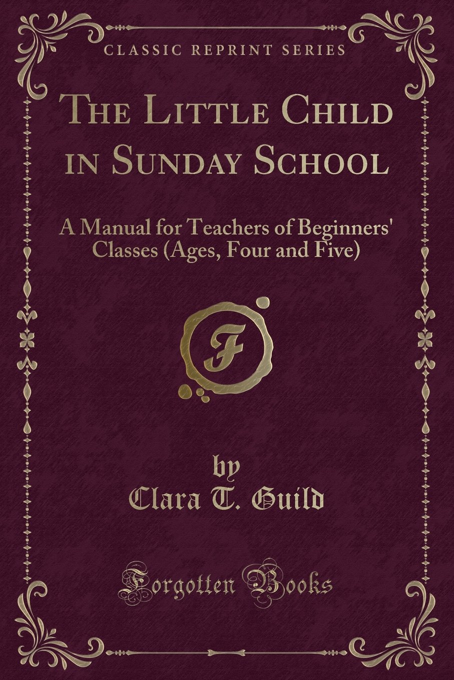 The Little Child in Sunday School: A Manual for Teachers of Beginners'  Classes (Ages, Four and Five) (Classic Reprint): Clara T. Guild:  9781331543251: ...