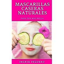 Mascarillas Caseras: Recetas de Como hacer Mascarillas de Forma Natural con Ingredientes Sencillos para Mantenerte Belleza (Spanish Edition) May 28, 2017