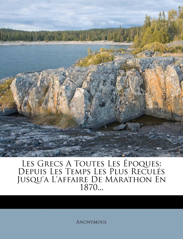 Les Grecs a Toutes Les Epoques: Depuis Les Temps Les Plus Recules Jusqu'a L'Affaire de Marathon En 1870... (French Edition) pdf