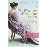 To Marry an English Lord: Tales of Wealth and Marriage, Sex and Snobbery in the Gilded Age