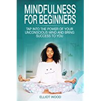 Mindfulness for beginners: Tap into the power of your unconscious mind and bring success to you - beginners guide to mindfulness (English Edition)