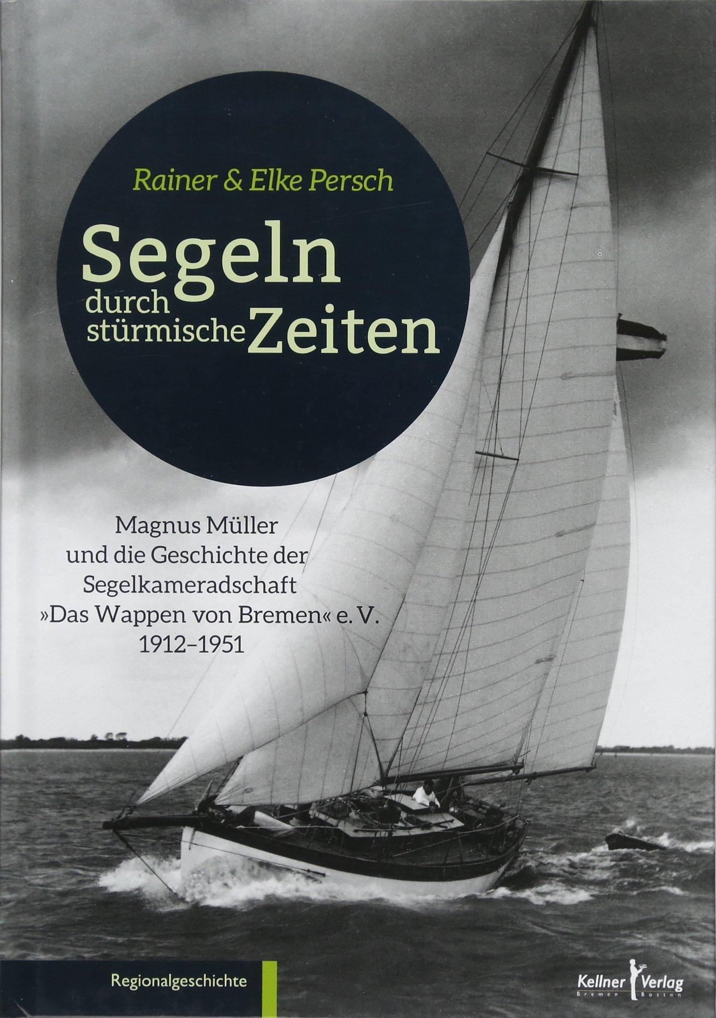 """Segeln durch stürmische Zeiten: Magnus Müller und die Geschichte der Segelkameradschaft """"Das Wappen von Bremen"""" 1912 - 1951"""
