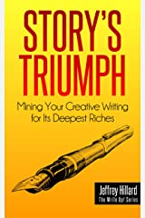 STORY'S TRIUMPH: Mining Your Creative Writing for Its Deepest Riches (The Write Up! Series Book 1) Kindle Edition