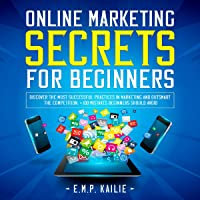Online Marketing Secrets for Beginners: Discover the Most Successful Practices in Marketing and Outsmart the Competition…